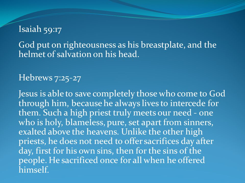 Isaiah 59:17 God put on righteousness as his breastplate, and the helmet of salvation on his head. Hebrews 7:25-27.