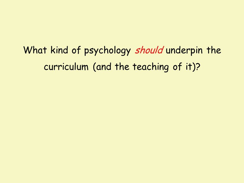 What kind of psychology should underpin the curriculum (and the teaching of it)