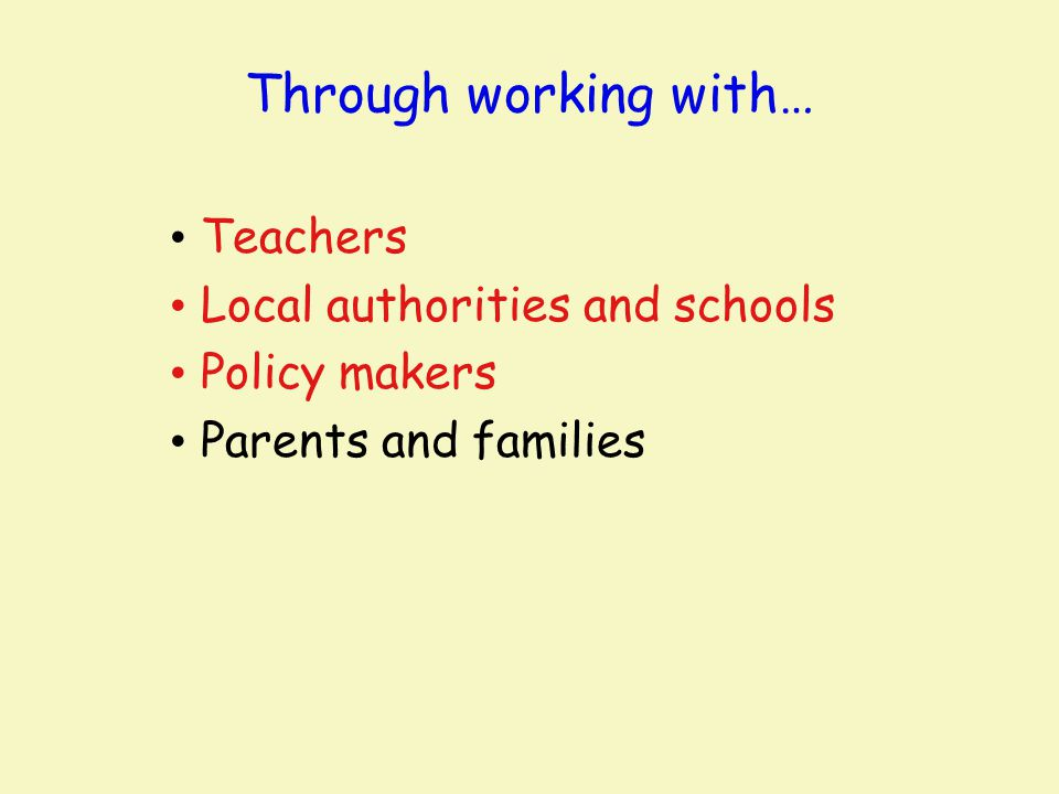 Through working with… Teachers Local authorities and schools