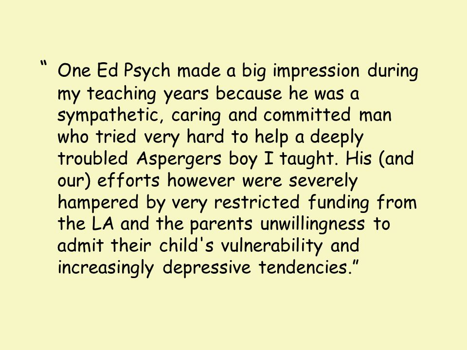 One Ed Psych made a big impression during my teaching years because he was a sympathetic, caring and committed man who tried very hard to help a deeply troubled Aspergers boy I taught.