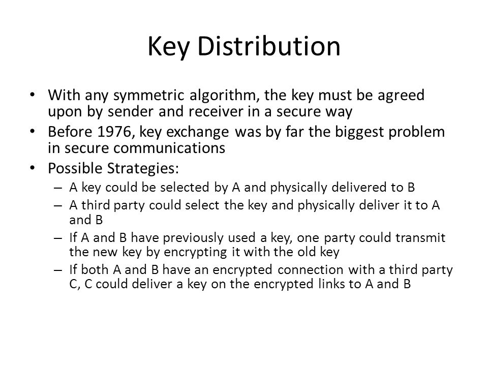 Key Distribution With any symmetric algorithm, the key must be agreed upon by sender and receiver in a secure way.