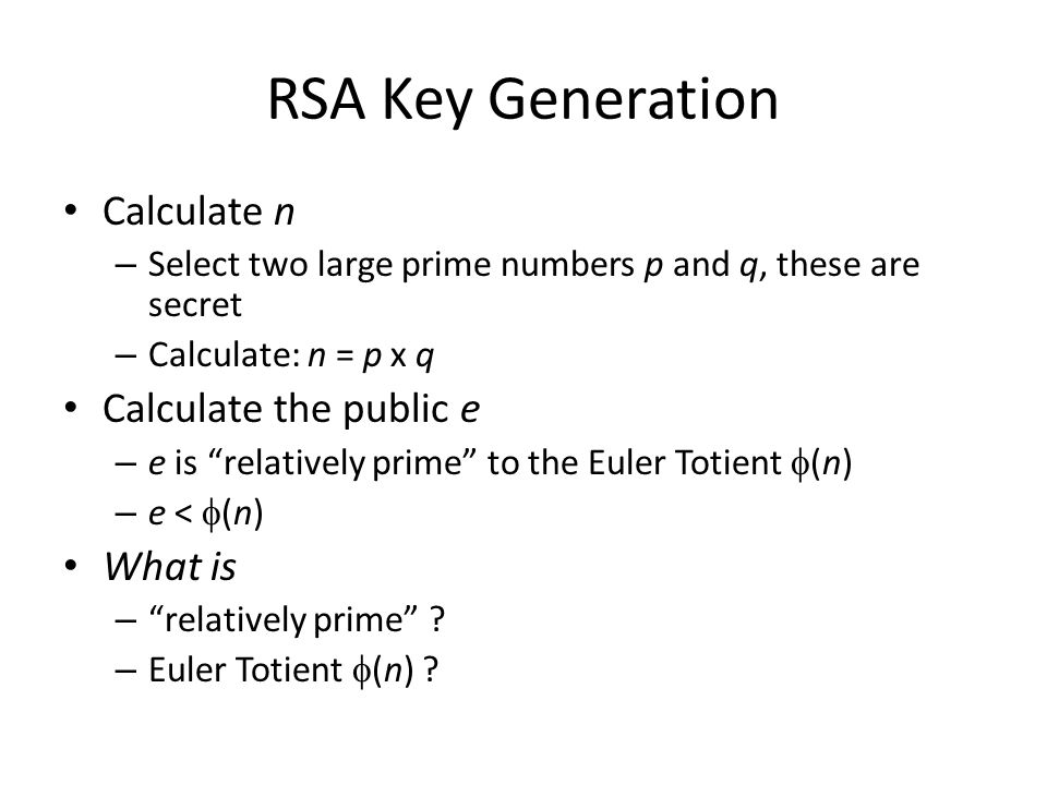 RSA Key Generation Calculate n Calculate the public e What is