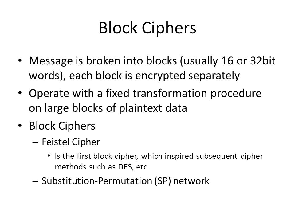 Block Ciphers Message is broken into blocks (usually 16 or 32bit words), each block is encrypted separately.