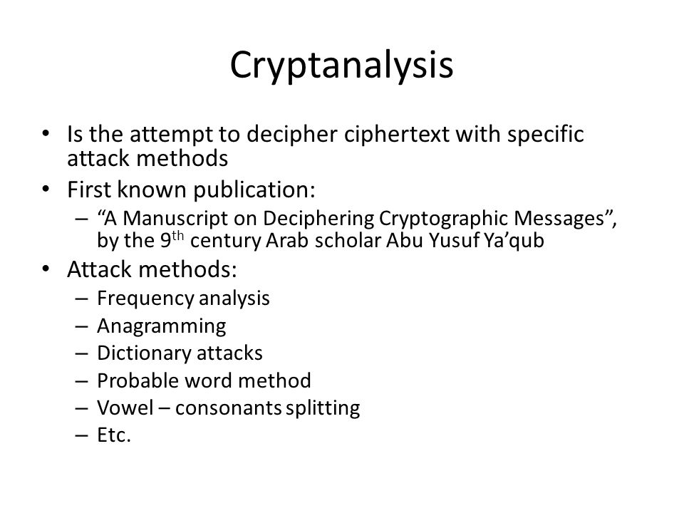 Cryptanalysis Is the attempt to decipher ciphertext with specific attack methods. First known publication: