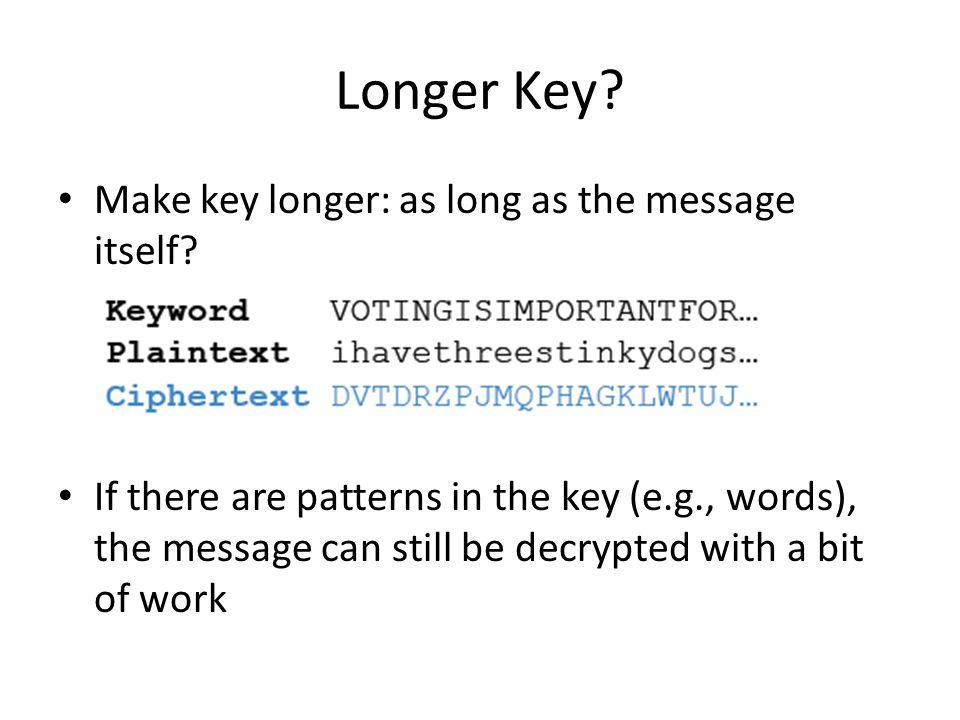Longer Key Make key longer: as long as the message itself