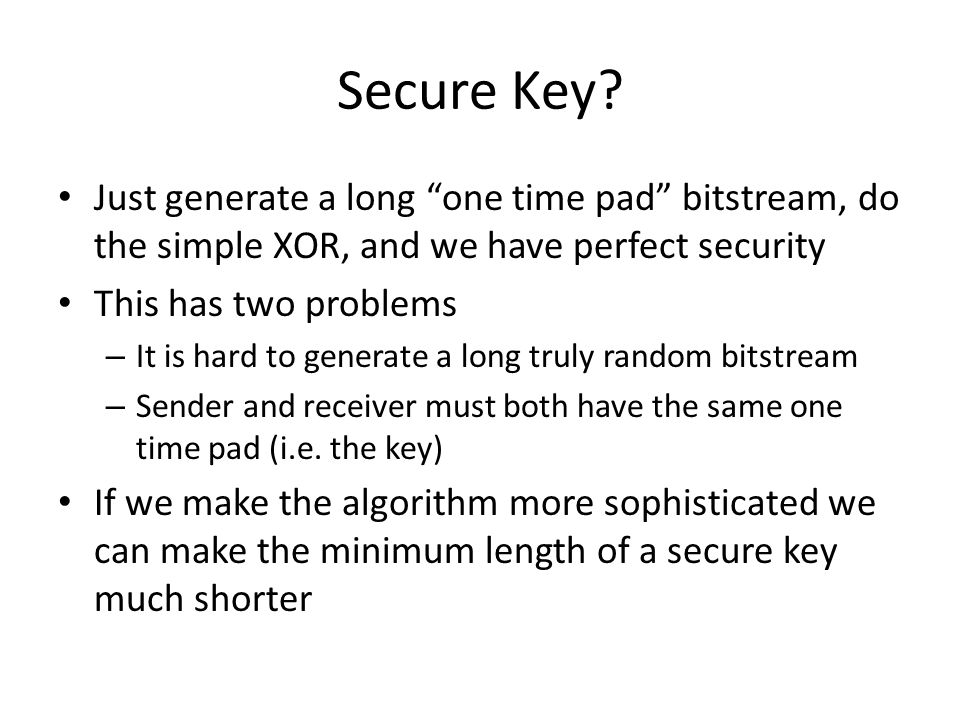 Secure Key Just generate a long one time pad bitstream, do the simple XOR, and we have perfect security.