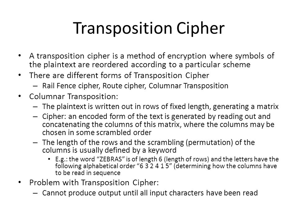 Transposition Cipher A transposition cipher is a method of encryption where symbols of the plaintext are reordered according to a particular scheme.