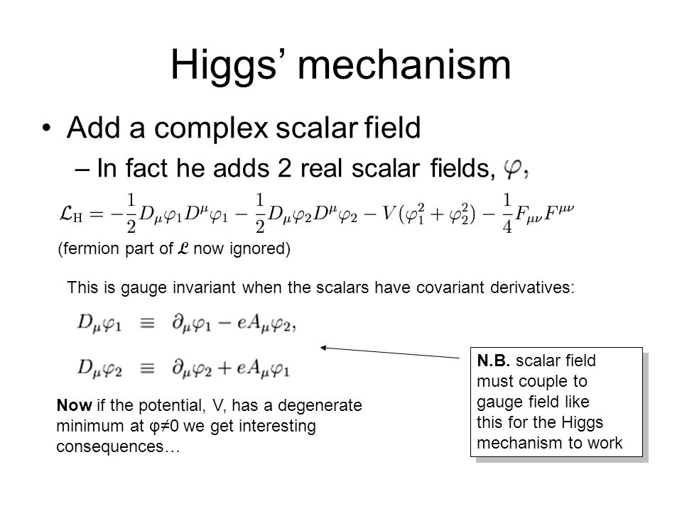 Higgs' mechanism Add a complex scalar field