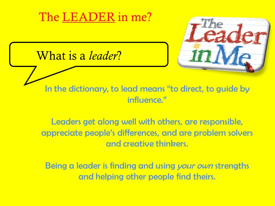 In the dictionary, to lead means to direct, to guide by influence.