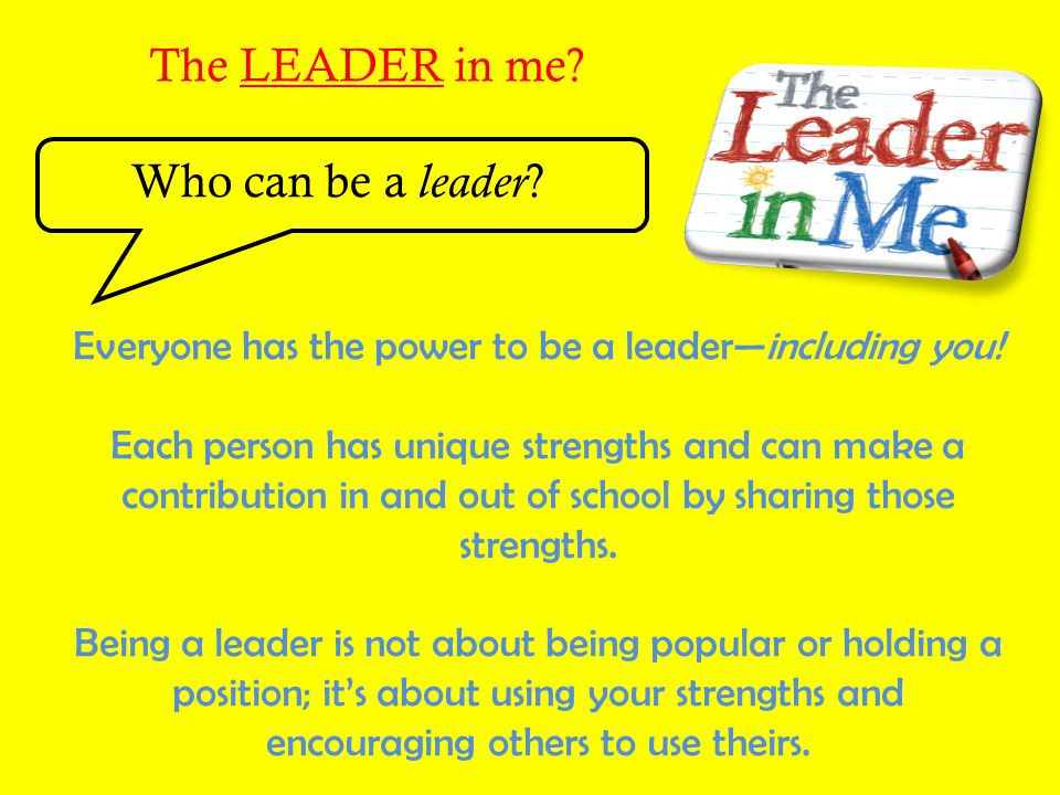 The LEADER in me Who can be a leader
