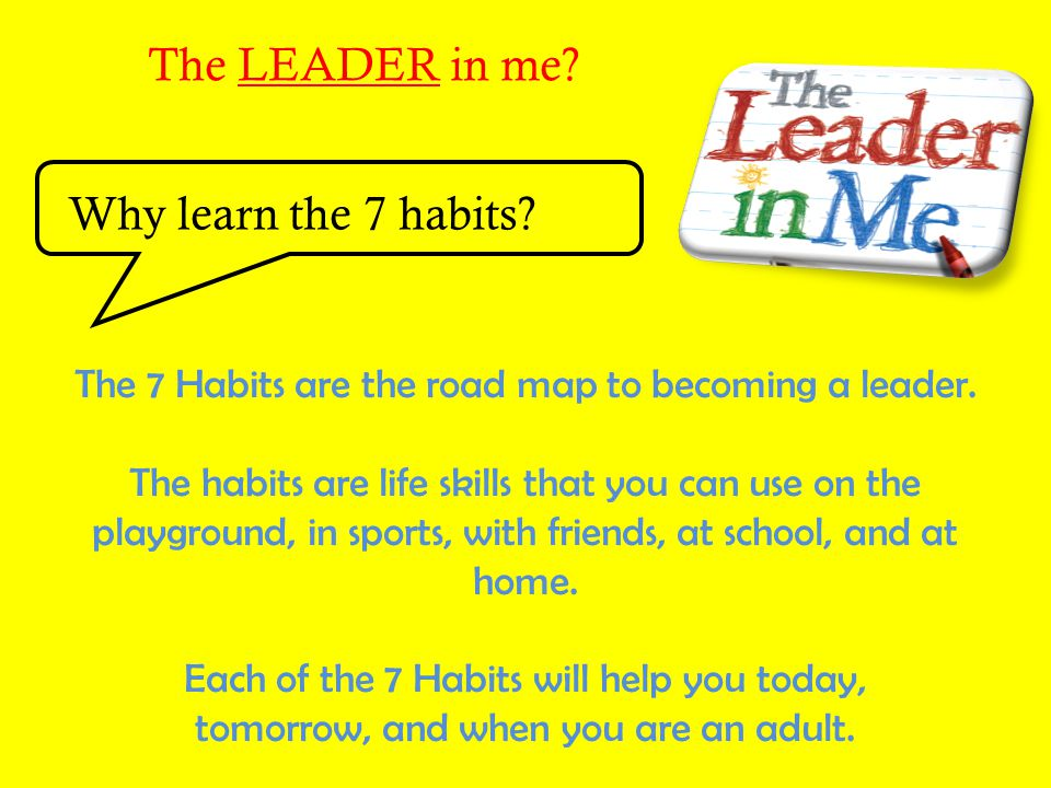 The LEADER in me Why learn the 7 habits