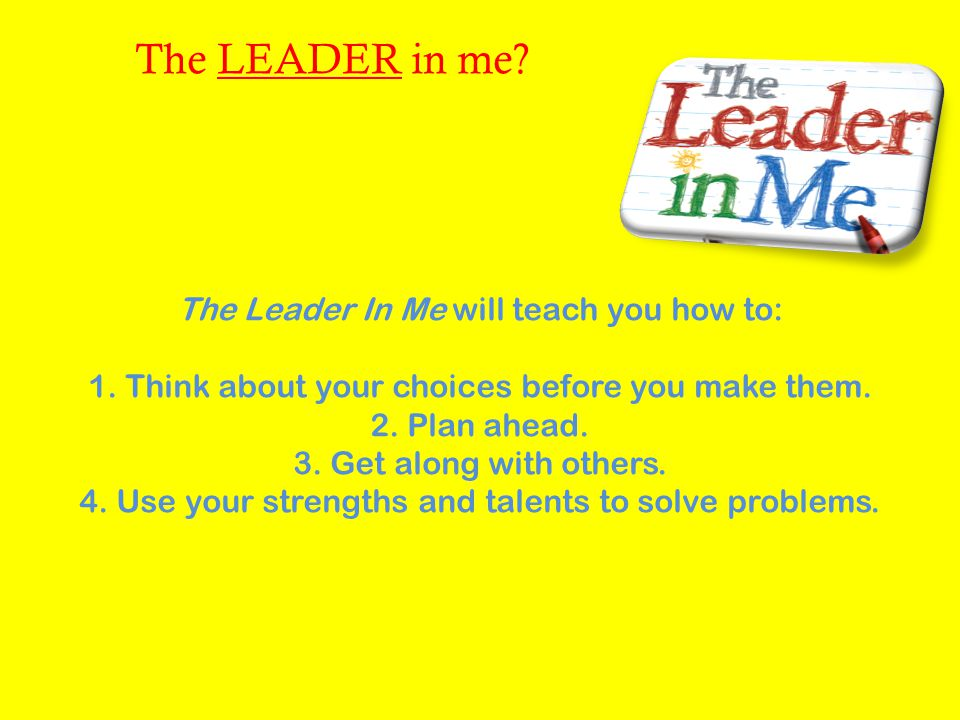 The LEADER in me The Leader In Me will teach you how to: