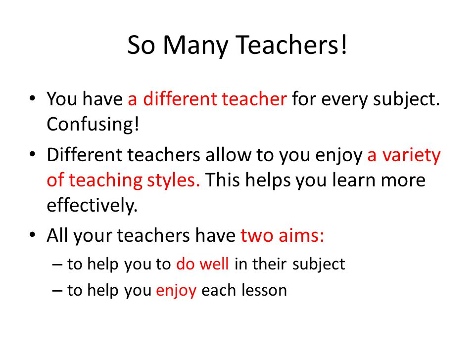 So Many Teachers! You have a different teacher for every subject. Confusing!