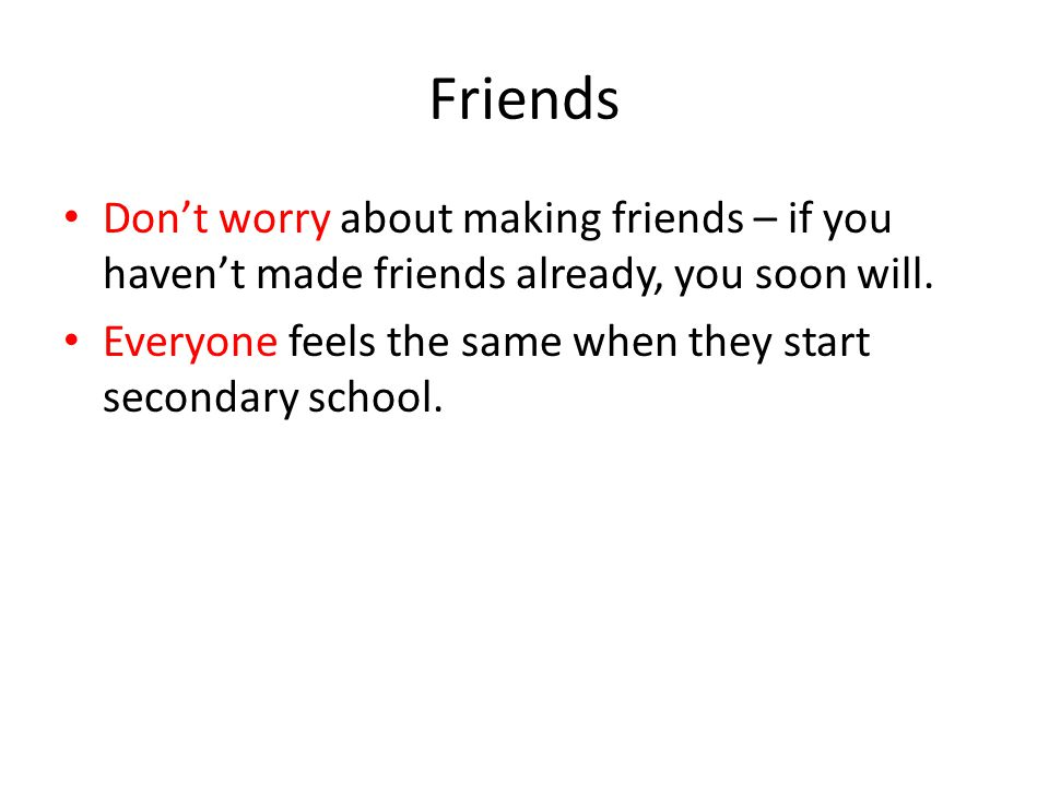 Friends Don't worry about making friends – if you haven't made friends already, you soon will.