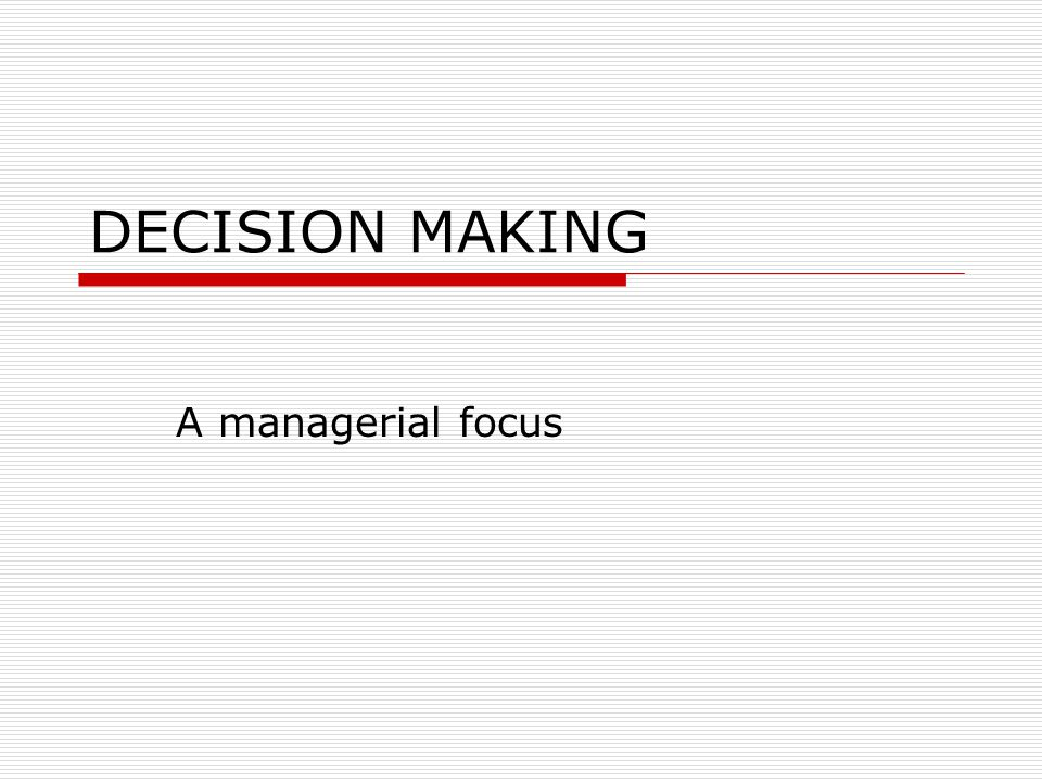 DECISION MAKING A managerial focus