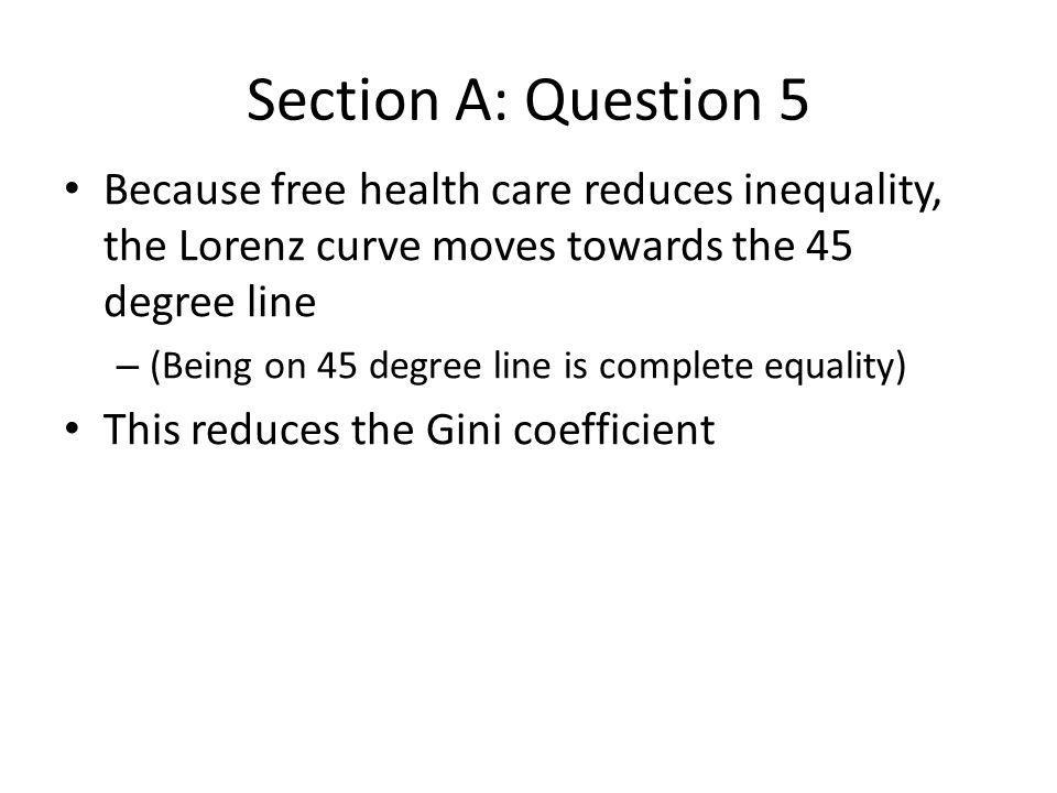 Section A: Question 5 Because free health care reduces inequality, the Lorenz curve moves towards the 45 degree line.