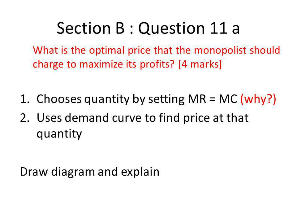 Section B : Question 11 a Chooses quantity by setting MR = MC (why )