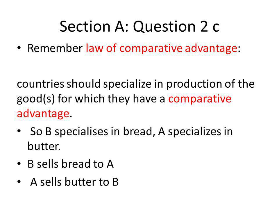 Section A: Question 2 c Remember law of comparative advantage: