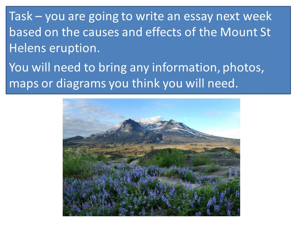Task – you are going to write an essay next week based on the causes and effects of the Mount St Helens eruption.