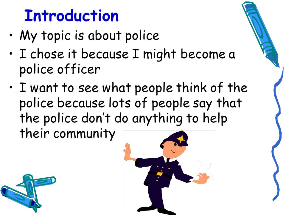 Introduction My topic is about police