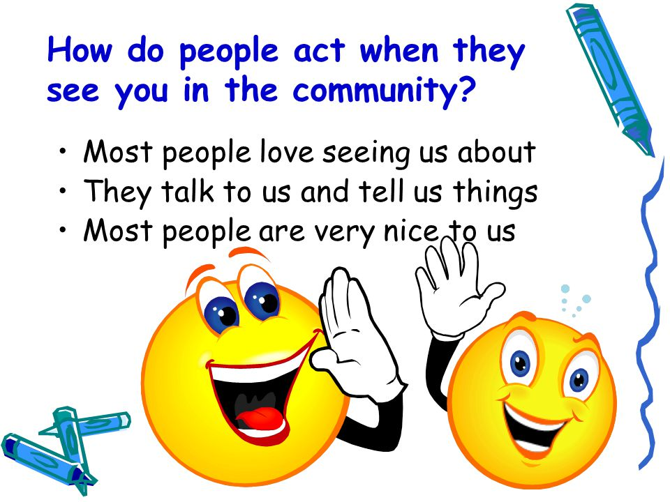 How do people act when they see you in the community