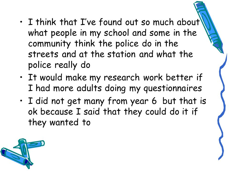 I think that I've found out so much about what people in my school and some in the community think the police do in the streets and at the station and what the police really do