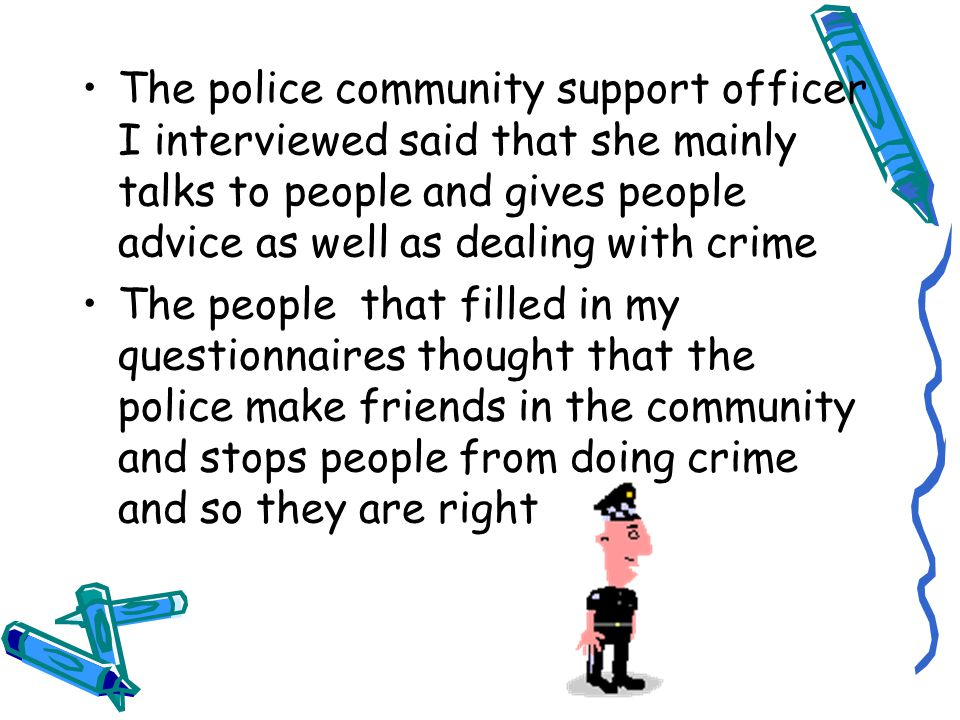 The police community support officer I interviewed said that she mainly talks to people and gives people advice as well as dealing with crime