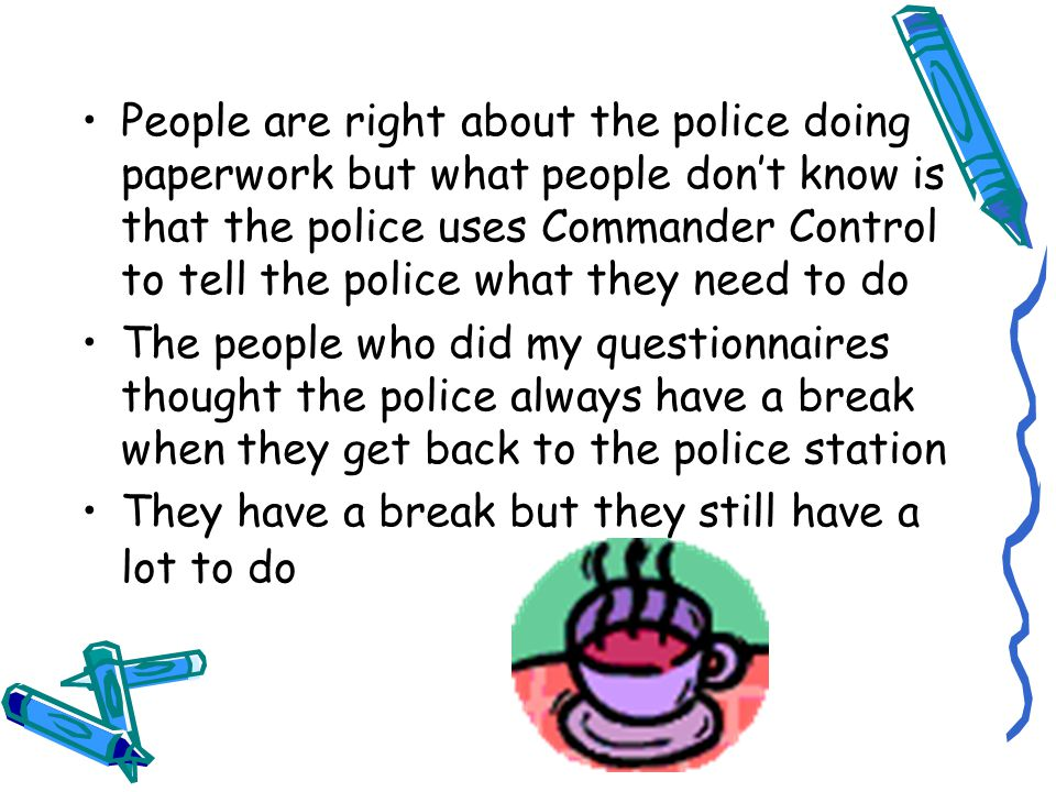 People are right about the police doing paperwork but what people don't know is that the police uses Commander Control to tell the police what they need to do