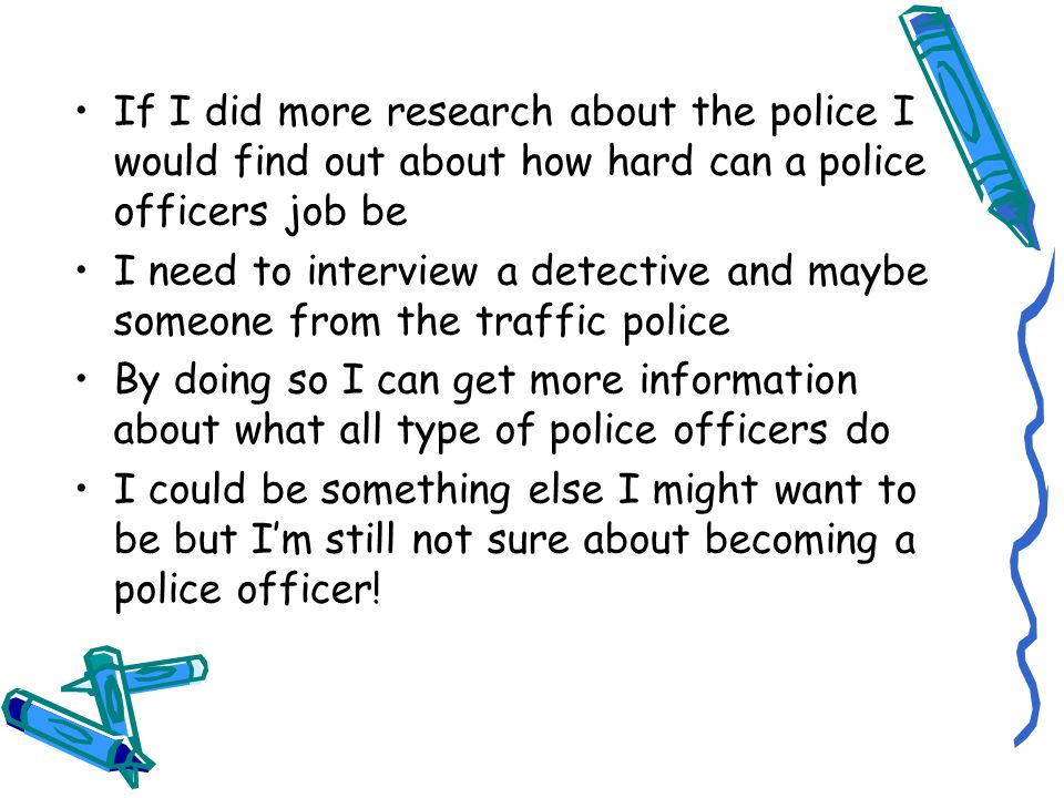 If I did more research about the police I would find out about how hard can a police officers job be