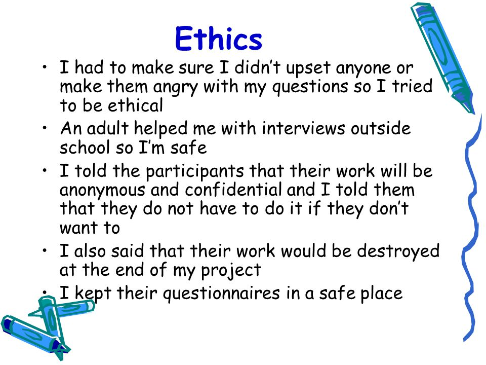 Ethics I had to make sure I didn't upset anyone or make them angry with my questions so I tried to be ethical.