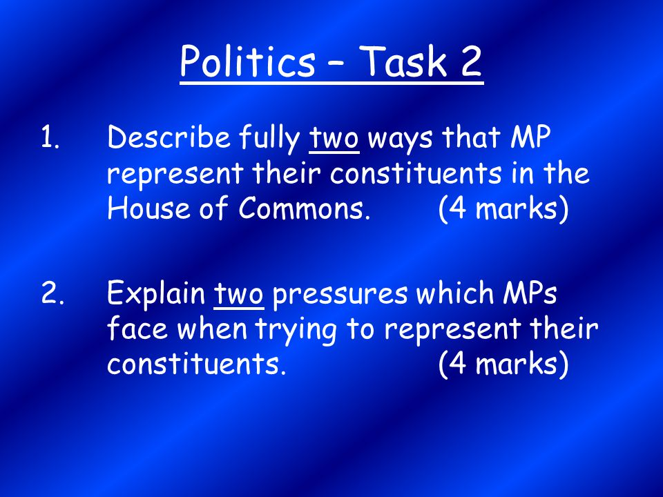Politics – Task 2 1. Describe fully two ways that MP represent their constituents in the House of Commons. (4 marks)