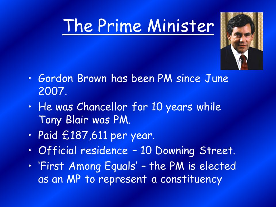 The Prime Minister Gordon Brown has been PM since June 2007.