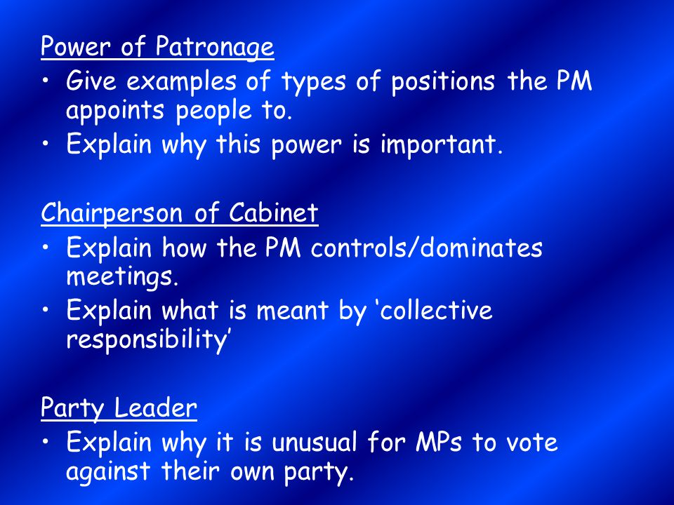 Power of Patronage Give examples of types of positions the PM appoints people to. Explain why this power is important.