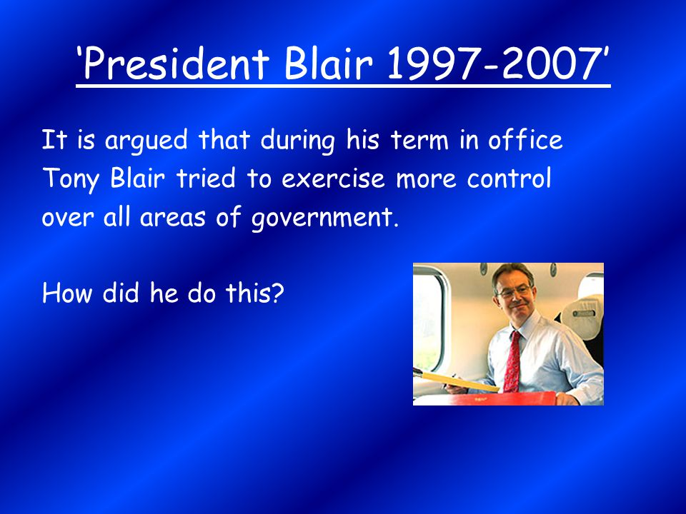 'President Blair 1997-2007' It is argued that during his term in office. Tony Blair tried to exercise more control.