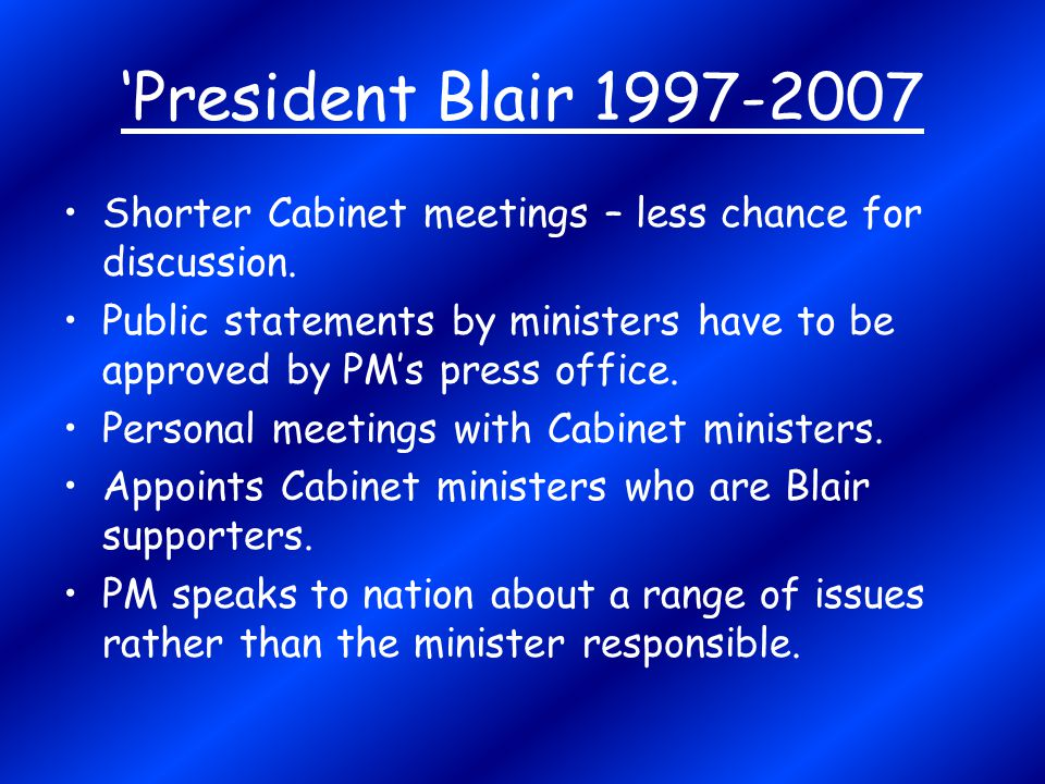'President Blair 1997-2007 Shorter Cabinet meetings – less chance for discussion.