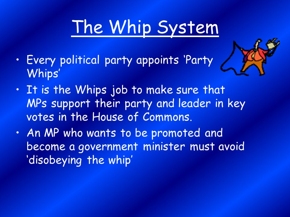 The Whip System Every political party appoints 'Party Whips'