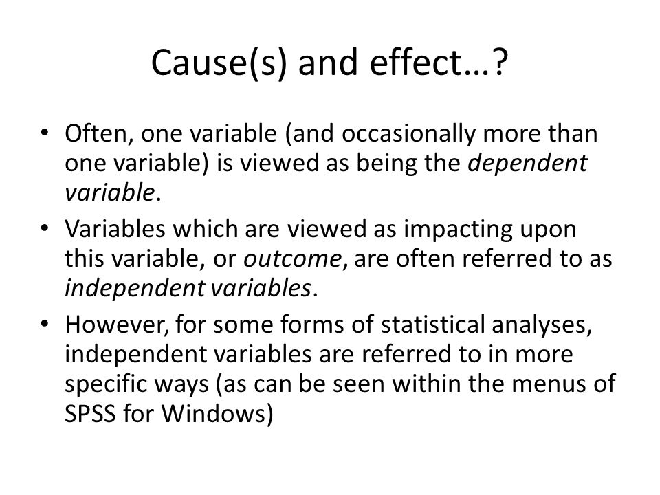 Cause(s) and effect… Often, one variable (and occasionally more than one variable) is viewed as being the dependent variable.