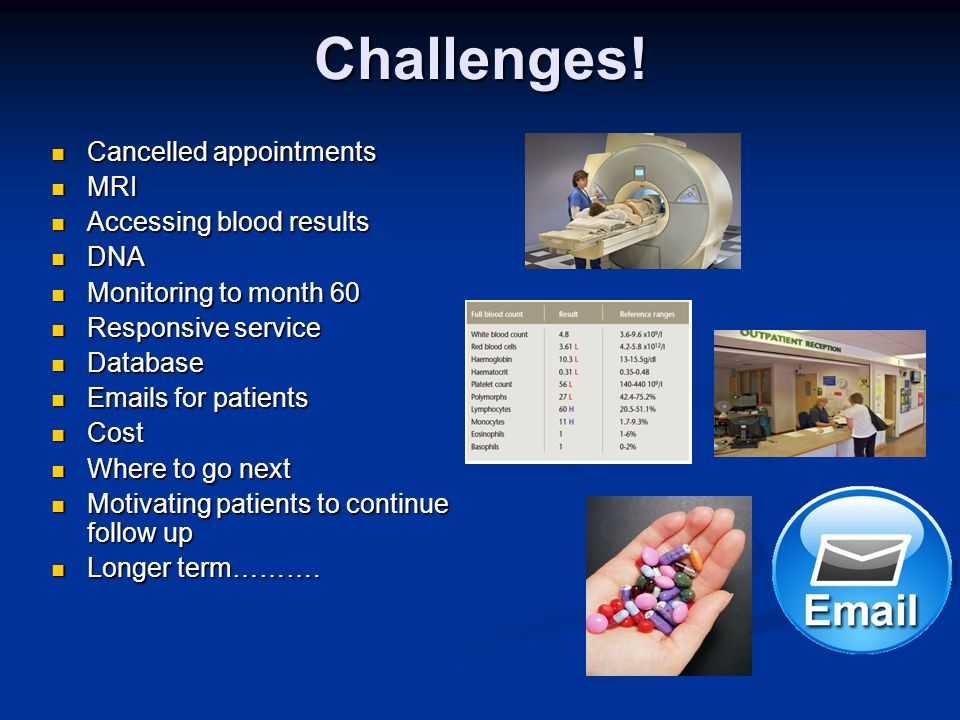 Challenges! Cancelled appointments MRI Accessing blood results DNA