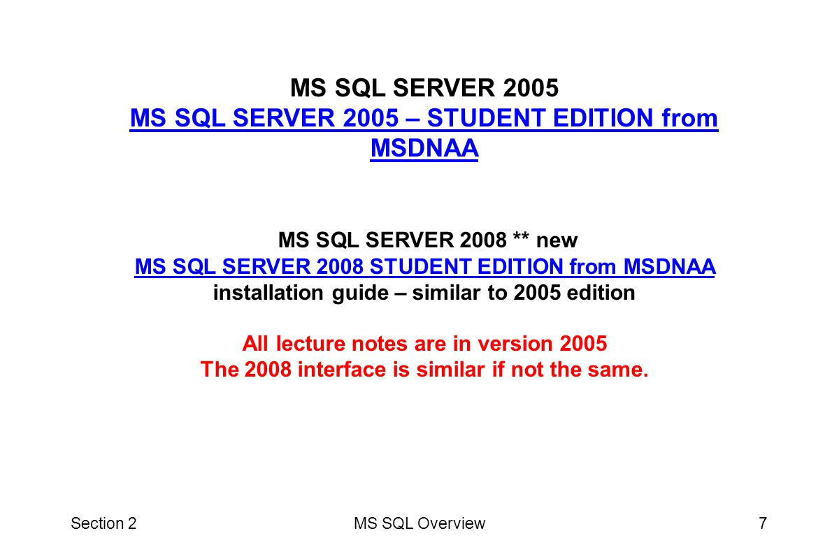 MS SQL SERVER 2005 MS SQL SERVER 2005 – STUDENT EDITION from MSDNAA MS SQL SERVER 2008 ** new MS SQL SERVER 2008 STUDENT EDITION from MSDNAA installation guide – similar to 2005 edition All lecture notes are in version 2005 The 2008 interface is similar if not the same.