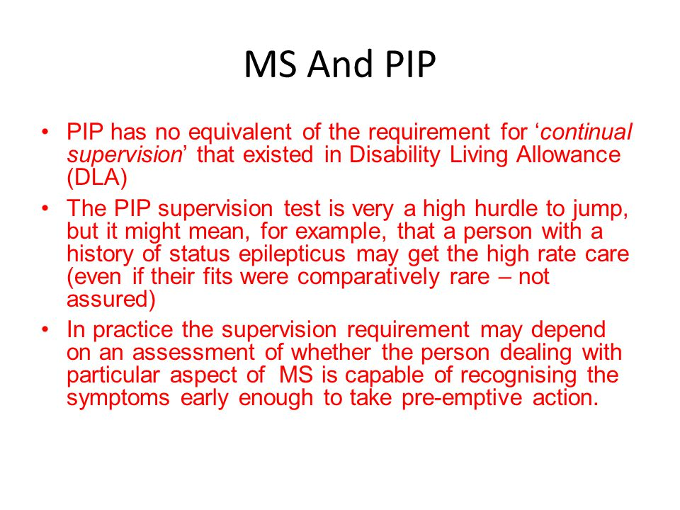 MS And PIP PIP has no equivalent of the requirement for 'continual supervision' that existed in Disability Living Allowance (DLA)