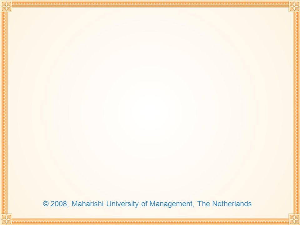 © 2008, Maharishi University of Management, The Netherlands