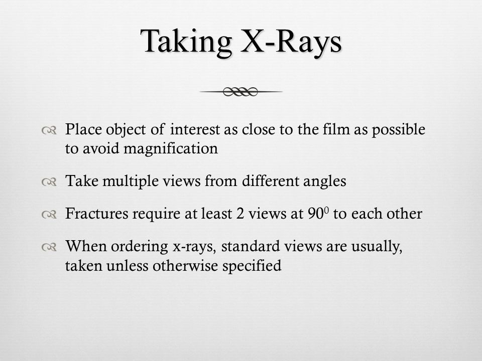 Taking X-Rays Place object of interest as close to the film as possible to avoid magnification. Take multiple views from different angles.