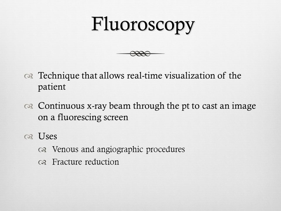 Fluoroscopy Technique that allows real-time visualization of the patient.
