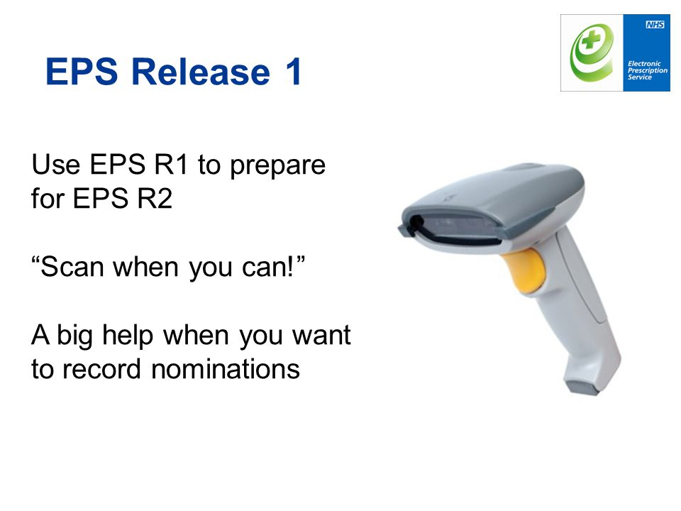 EPS Release 1 Use EPS R1 to prepare for EPS R2 Scan when you can!