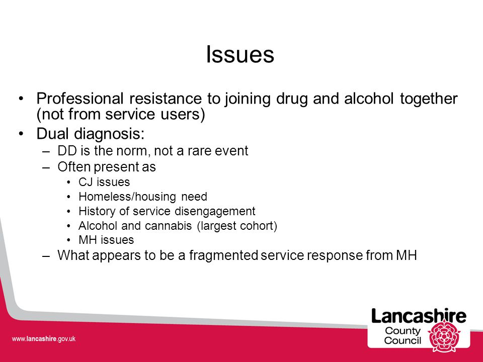 Issues Professional resistance to joining drug and alcohol together (not from service users) Dual diagnosis: