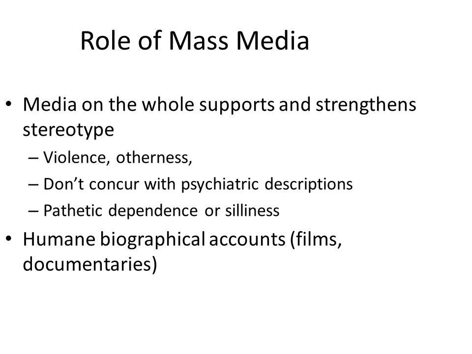 Role of Mass Media Media on the whole supports and strengthens stereotype. Violence, otherness, Don't concur with psychiatric descriptions.