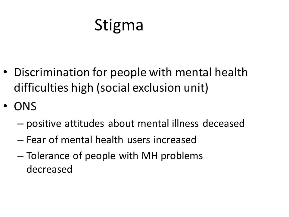 Stigma Discrimination for people with mental health difficulties high (social exclusion unit) ONS.