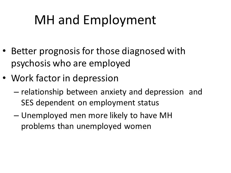 MH and Employment Better prognosis for those diagnosed with psychosis who are employed. Work factor in depression.