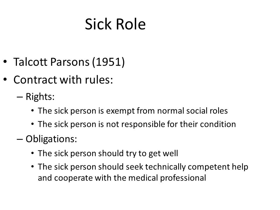 Sick Role Talcott Parsons (1951) Contract with rules: Rights:
