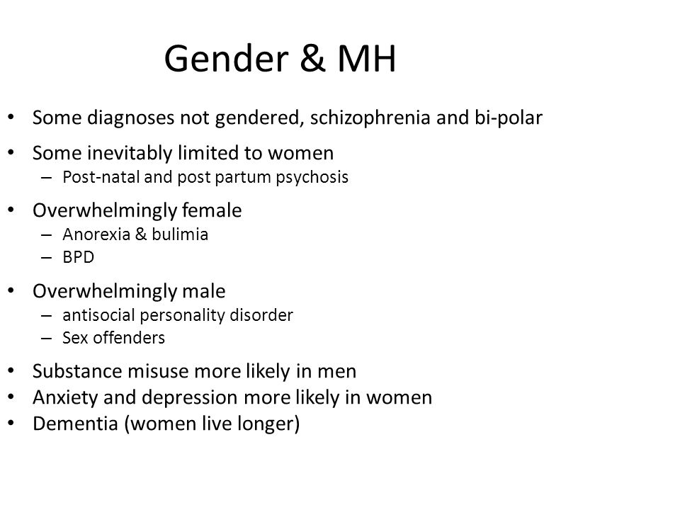Gender & MH Some diagnoses not gendered, schizophrenia and bi-polar
